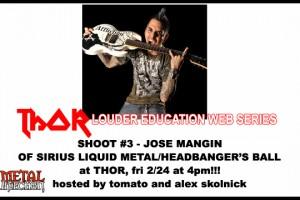 THOR LOUDER EDUCATION WEB-SERIES SHOOT #3: JOSE MANGIN OF SIRIUS LIQUID METAL/HEADBANGER'S BALL!!